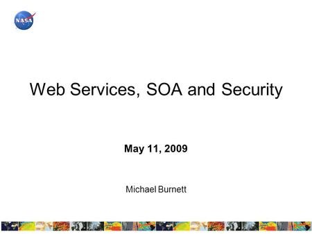 Web Services, SOA and Security May 11, 2009 Michael Burnett.