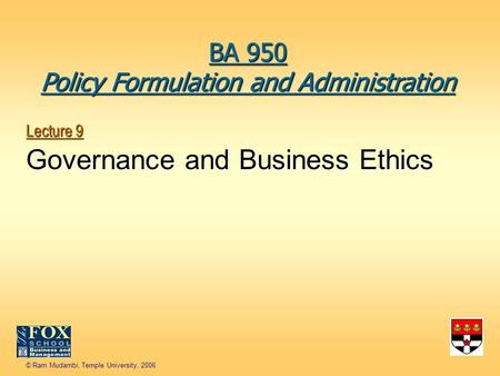 © Ram Mudambi, Temple University, 2006 Lecture 9 Governance and Business Ethics BA 950 Policy Formulation and Administration.