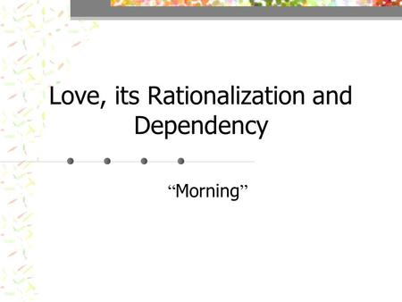 "Love, its Rationalization and Dependency "" Morning """
