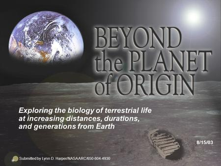 1 Exploring the biology <strong>of</strong> terrestrial life at increasing distances, durations, and generations from Earth 8/15/03 Submitted by Lynn D. Harper/NASA ARC/650-604-4930.