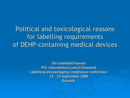 Political and toxicological reasons for labelling requirements of DEHP-containing medical devices Ole Grøndahl Hansen PVC Information Council Denmark Labelling.