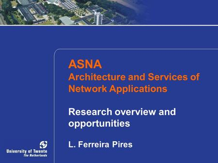 ASNA Architecture and Services of Network Applications Research overview and opportunities L. Ferreira Pires.