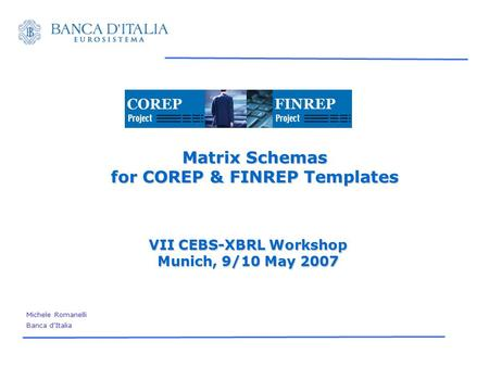 Matrix Schemas for COREP & FINREP Templates VII CEBS-XBRL Workshop Munich, 9/10 May 2007 Michele Romanelli Banca d'Italia.