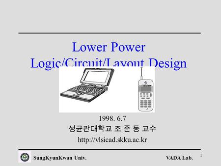 VADA Lab.SungKyunKwan Univ. 1 Lower Power Logic/<strong>Circuit</strong>/Layout Design 1998. 6.7 성균관대학교 조 준 동 교수