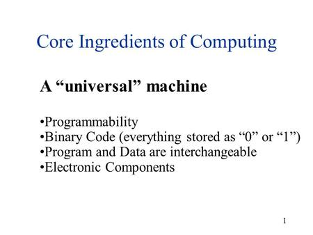 "1 Core Ingredients of Computing A ""universal"" machine Programmability Binary Code (everything stored as ""0"" or ""1"") Program and Data are interchangeable."