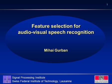 Signal Processing Institute Swiss Federal Institute of Technology, Lausanne 1 Feature selection for audio-visual speech recognition Mihai Gurban.