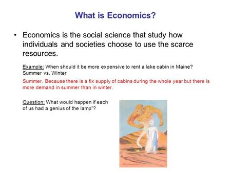 What is Economics? Economics is the social science that study how individuals and societies choose to use the scarce resources. Example: When should it.