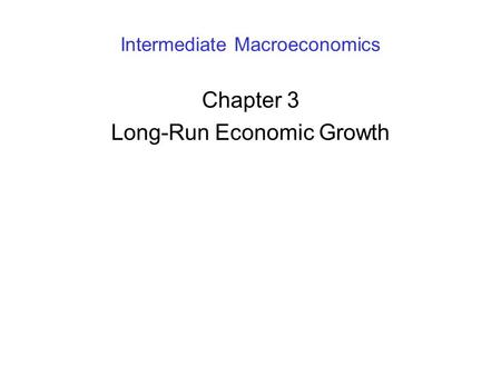 Intermediate Macroeconomics Chapter 3 Long-Run Economic Growth.