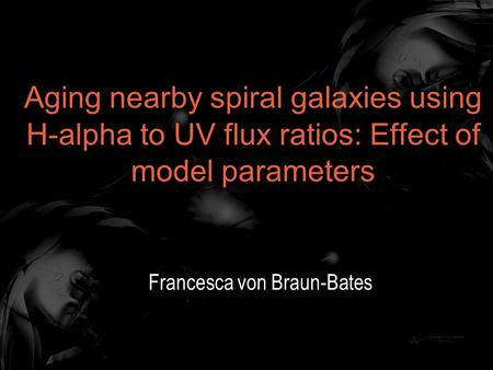 Aging nearby spiral galaxies using H-alpha to UV flux ratios: Effect of model parameters Francesca von Braun-Bates.