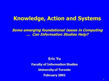 1 Knowledge, Action and Systems Some emerging foundational issues in Computing … Can Information Studies Help? Eric Yu Faculty of Information Studies University.
