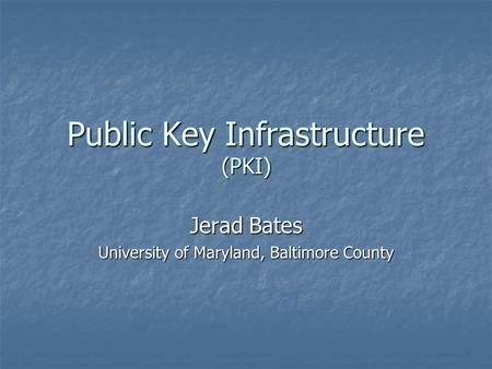 Public Key Infrastructure (PKI) Jerad Bates University of Maryland, Baltimore County.