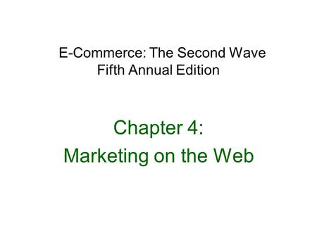 E-Commerce: The Second Wave Fifth Annual Edition Chapter 4: Marketing on the Web.