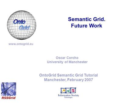 OntoGrid Semantic Grid Tutorial Manchester, February 2007 Semantic Grid. Future Work www.ontogrid.eu Oscar Corcho University of Manchester.