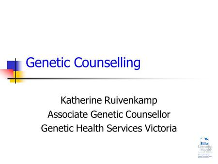 Genetic Counselling Katherine Ruivenkamp Associate Genetic Counsellor Genetic Health Services Victoria.