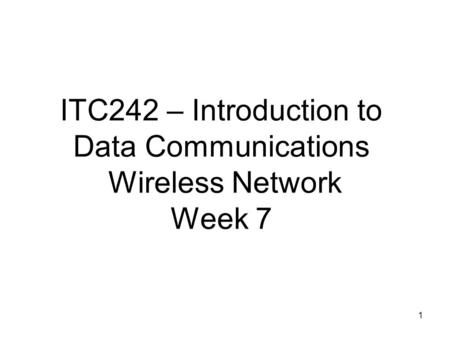 1 ITC242 – Introduction to Data <strong>Communications</strong> Wireless Network Week 7.