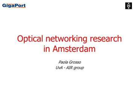 Optical networking research in Amsterdam Paola Grosso UvA - AIR group.