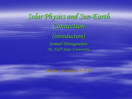 Solar Physics and Sun-Earth Connection ( introduction ) Samuel Danagoulian NC A&T State University Teacher's Workshop, 1-27-05.