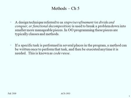 1 Fall 2009ACS-1903 Methods – Ch 5 A design technique referred to as stepwise refinement (or divide and conquer, or functional decomposition) is used to.