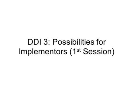 DDI 3: Possibilities for Implementors (1 st Session)