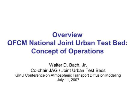 Overview OFCM National Joint Urban Test Bed: Concept of Operations Walter D. Bach, Jr. Co-chair JAG / Joint Urban Test Beds GMU Conference on Atmospheric.