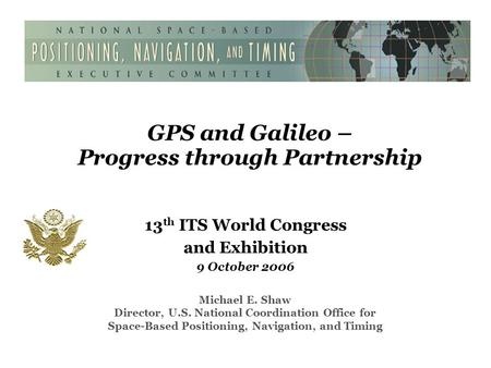 GPS and Galileo – Progress through Partnership 13 th ITS World Congress and Exhibition 9 October 2006 Michael E. Shaw Director, U.S. National Coordination.