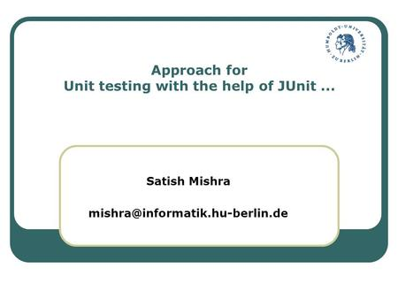 Approach for Unit testing with the help of JUnit... Satish Mishra