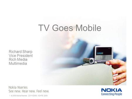 1 © 2005 Nokia Nseries 23/11/2005 / IDATE 2005 TV Goes Mobile Richard Sharp Vice President Rich Media Multimedia.