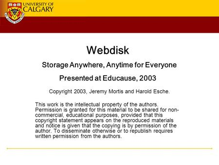 Webdisk Storage Anywhere, Anytime for Everyone Presented at Educause, 2003 Copyright 2003, Jeremy Mortis and Harold Esche. This work is the intellectual.