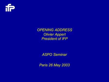 OPENING ADDRESS Olivier Appert President of IFP ASPO Seminar Paris 26 May 2003.