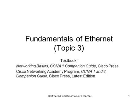 CIM 2465 Fundamentals of Ethernet1 Fundamentals of Ethernet (Topic 3) Textbook: Networking Basics, CCNA 1 Companion Guide, Cisco Press Cisco Networking.
