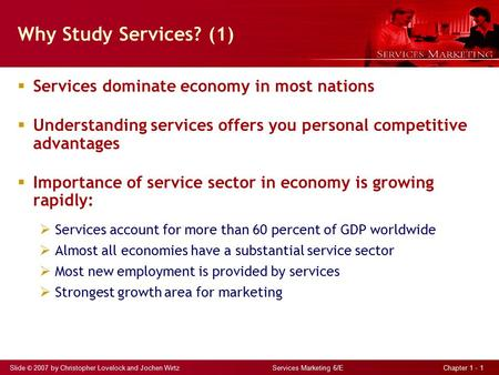 Slide © 2007 by Christopher Lovelock and Jochen Wirtz Services Marketing 6/E Chapter 1 - 1 Why Study Services? (1)  Services dominate economy in most.