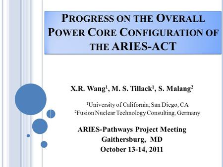 P ROGRESS ON THE O VERALL P OWER C ORE C ONFIGURATION OF THE ARIES-ACT X.R. Wang 1, M. S. Tillack 1, S. Malang 2 1 University of California, San Diego,