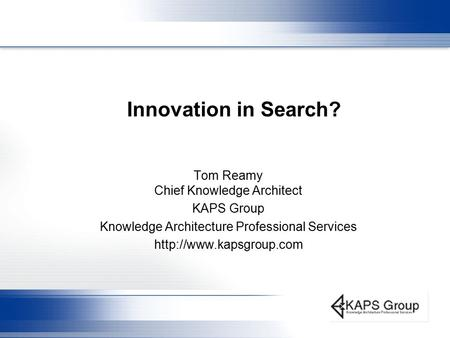 Innovation in Search? Tom Reamy Chief Knowledge Architect KAPS Group Knowledge Architecture Professional Services