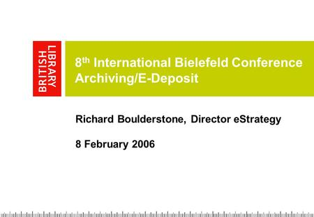 8 th International Bielefeld Conference Archiving/E-Deposit Richard Boulderstone, Director eStrategy 8 February 2006.