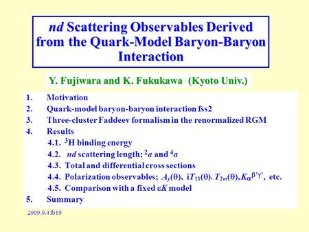 2009.9.4 fb19 nd Scattering Observables Derived from the Quark-Model Baryon-Baryon Interaction 1.Motivation 2.Quark-model baryon-baryon interaction fss2.