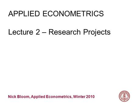 Nick Bloom, Applied Econometrics, Winter 2010 APPLIED ECONOMETRICS Lecture 2 – Research Projects.
