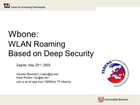 Wbone: WLAN Roaming Based on Deep Security Zagreb, May 22 nd, 2003 Carsten Bormann Niels Pollem with a lot of help from TERENA TF Mobility.