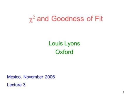 1 χ 2 and Goodness of Fit Louis Lyons Oxford Mexico, November 2006 Lecture 3.
