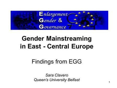 1 Gender Mainstreaming in East - Central Europe Findings from EGG Sara Clavero Queen's University Belfast.