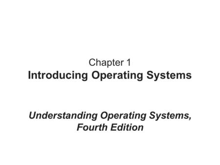 Chapter 1 Introducing Operating Systems Understanding Operating Systems, Fourth Edition.