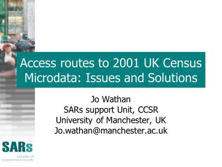 Access routes to 2001 UK Census Microdata: Issues and Solutions Jo Wathan SARs support Unit, CCSR University of Manchester, UK