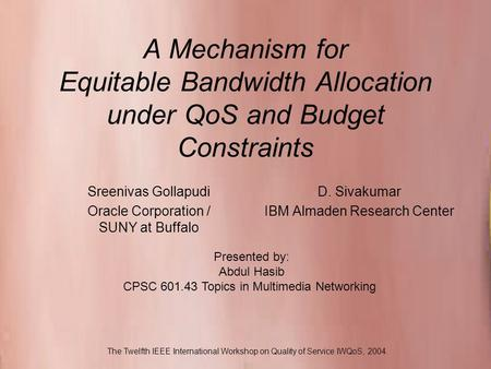 CPSC 601.43 Topics in Multimedia Networking A Mechanism for Equitable Bandwidth Allocation under QoS and Budget Constraints D. Sivakumar IBM Almaden Research.