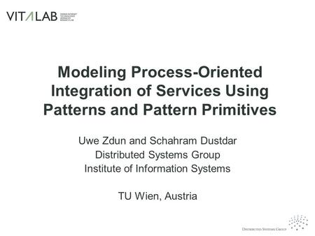 Modeling Process-Oriented Integration of Services Using Patterns and Pattern Primitives Uwe Zdun and Schahram Dustdar Distributed Systems Group Institute.