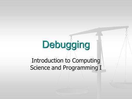 Debugging Introduction to Computing Science and Programming I.