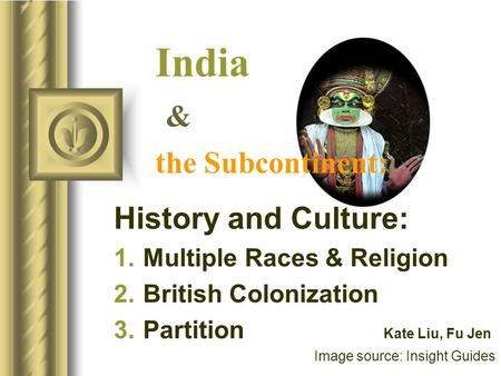 India & the Subcontinent: History and Culture: 1.Multiple Races & Religion 2.British Colonization 3.Partition Kate Liu, Fu Jen Image source: Insight Guides.