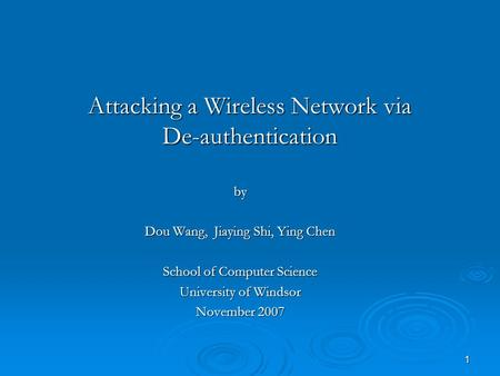 1 Attacking a Wireless Network via De-authentication by Dou Wang, Jiaying Shi, Ying Chen School of Computer Science University of Windsor November 2007.