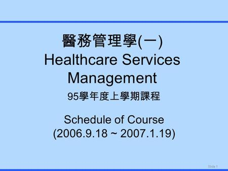 Slide 1 醫務管理學 ( 一 ) Healthcare Services Management 95 學年度上學期課程 Schedule of Course (2006.9.18 ~ 2007.1.19)