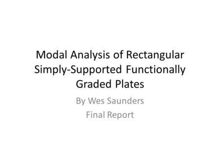 Modal Analysis of Rectangular Simply-Supported Functionally Graded Plates By Wes Saunders Final Report.