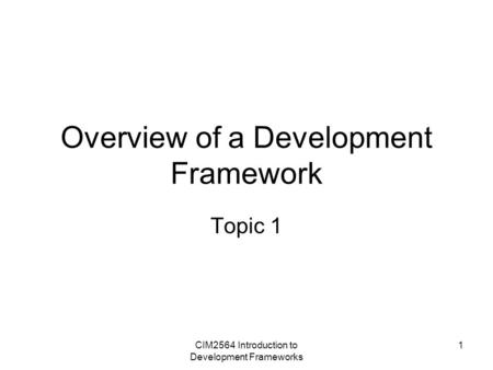 CIM2564 Introduction to Development Frameworks 1 Overview of a Development Framework Topic 1.