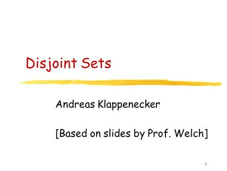 1 Disjoint Sets Andreas Klappenecker [Based on slides by Prof. Welch]